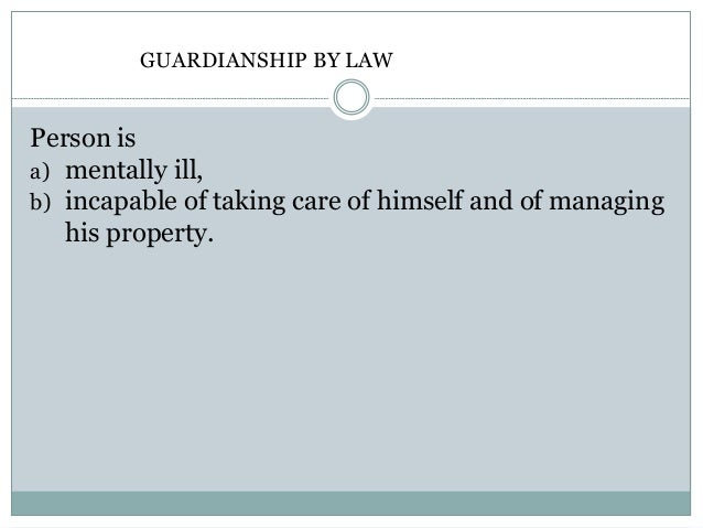 Guardianship GUARDIANSHIP BY LAW the district court Person is a) mentally ill, b) incapable of taking care of himself and ...