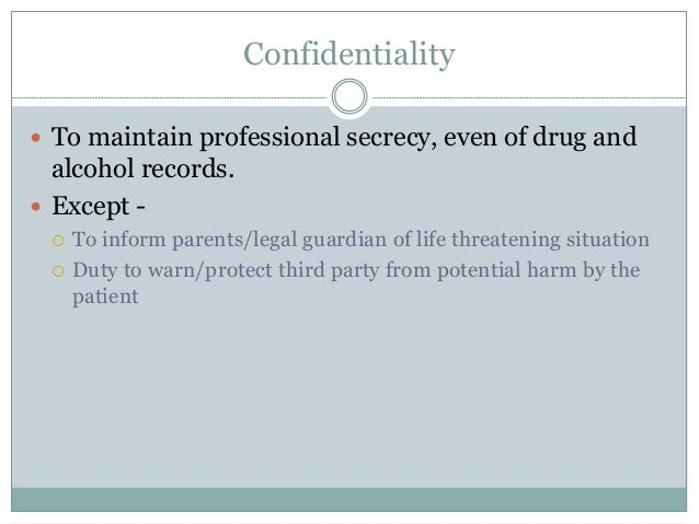 Confidentiality  To maintain professional secrecy, even of drug and alcohol records.  Except -  To inform parents/legal...