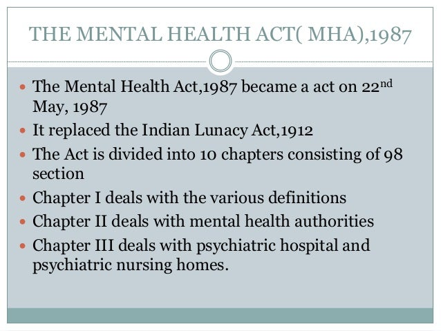 THE MENTAL HEALTH ACT( MHA),1987  The Mental Health Act,1987 became a act on 22nd May, 1987  It replaced the Indian Luna...