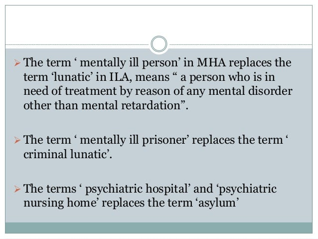 """The term ' mentally ill person' in MHA replaces the term 'lunatic' in ILA, means """" a person who is in need of treatment b..."""