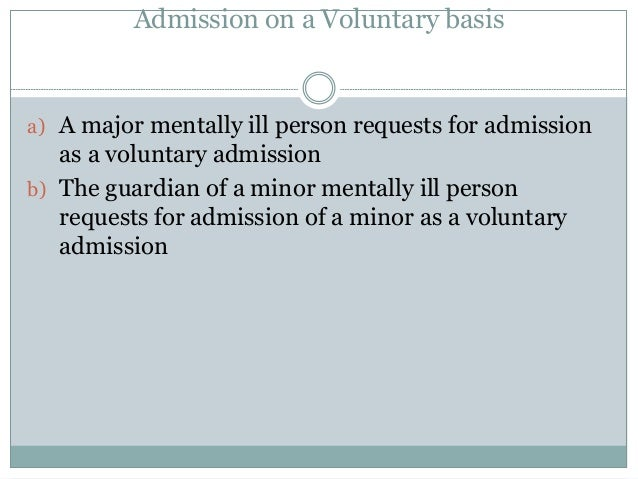 Admission on a Voluntary basis a) A major mentally ill person requests for admission as a voluntary admission b) The guard...