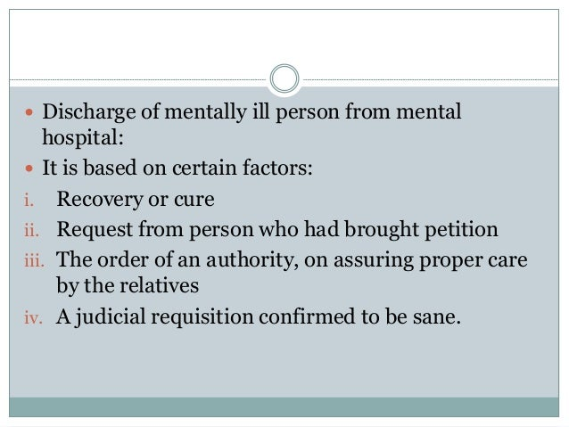  Discharge of mentally ill person from mental hospital:  It is based on certain factors: i. Recovery or cure ii. Request...
