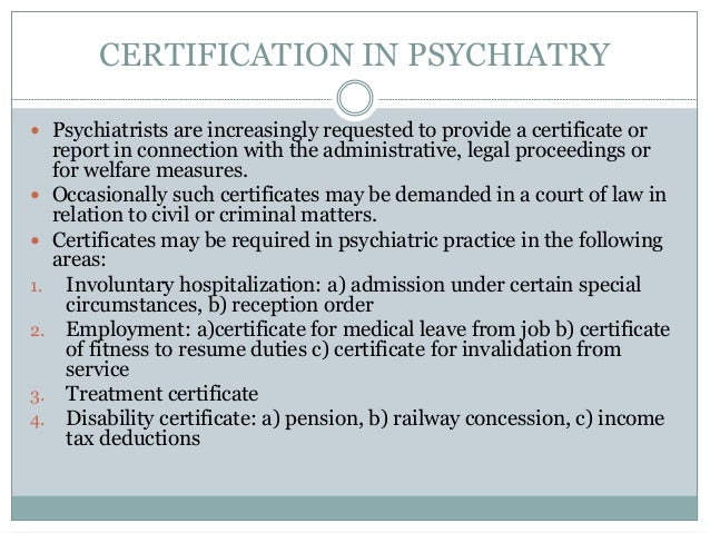 CERTIFICATION IN PSYCHIATRY  Psychiatrists are increasingly requested to provide a certificate or report in connection wi...