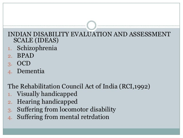INDIAN DISABILITY EVALUATION AND ASSESSMENT SCALE (IDEAS) 1. Schizophrenia 2. BPAD 3. OCD 4. Dementia The Rehabilitation C...