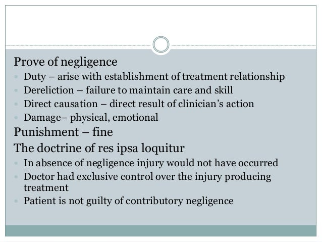 Prove of negligence  Duty – arise with establishment of treatment relationship  Dereliction – failure to maintain care a...