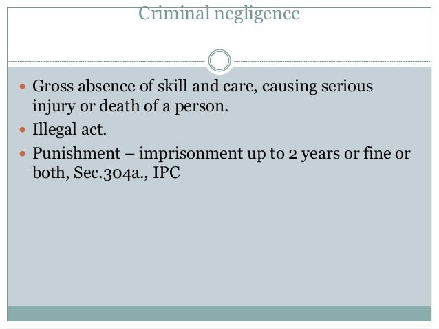 Criminal negligence  Gross absence of skill and care, causing serious injury or death of a person.  Illegal act.  Punis...