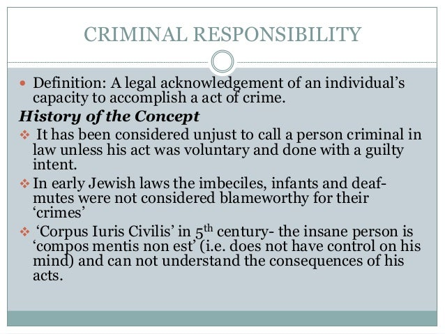 CRIMINAL RESPONSIBILITY  Definition: A legal acknowledgement of an individual's capacity to accomplish a act of crime. Hi...