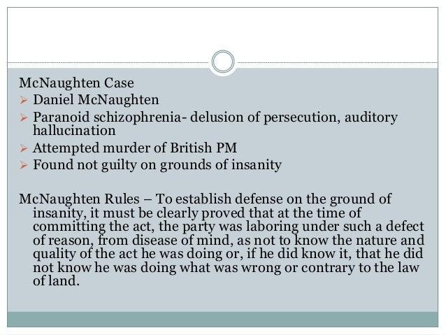 McNaughten Case  Daniel McNaughten  Paranoid schizophrenia- delusion of persecution, auditory hallucination  Attempted ...
