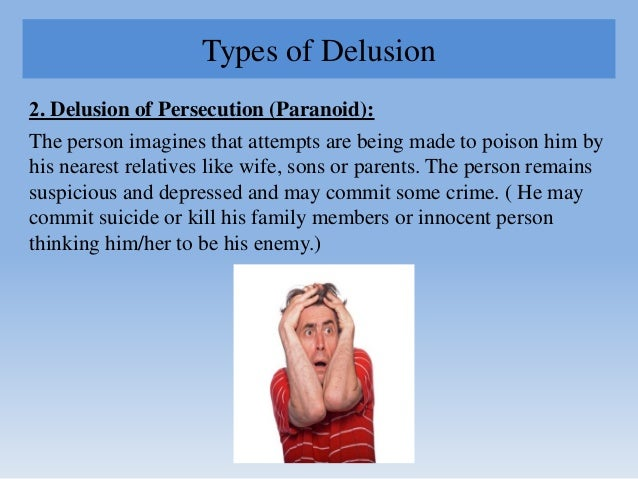 Types of Delusion 2. Delusion of Persecution (Paranoid): The person imagines that attempts are being made to poison him by...