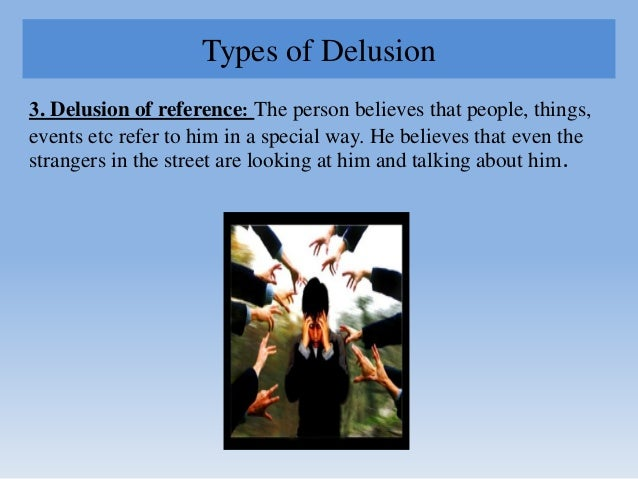Types of Delusion 3. Delusion of reference: The person believes that people, things, events etc refer to him in a special ...