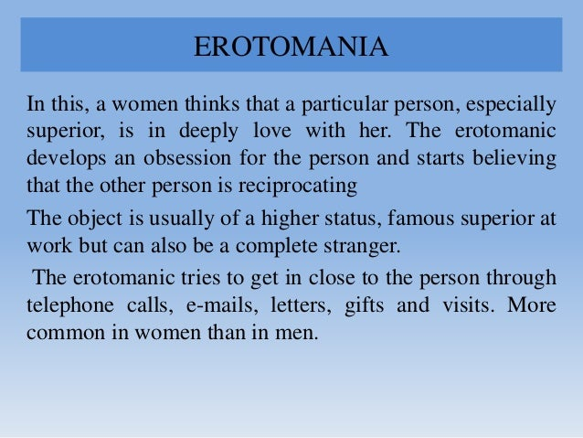 EROTOMANIA In this, a women thinks that a particular person, especially superior, is in deeply love with her. The erotoman...