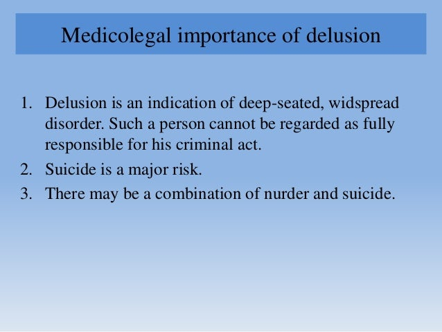 Medicolegal importance of delusion 1. Delusion is an indication of deep-seated, widspread disorder. Such a person cannot b...