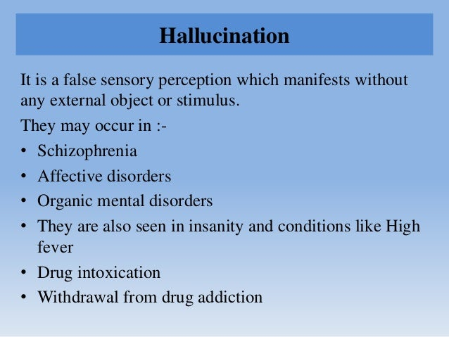 Hallucination It is a false sensory perception which manifests without any external object or stimulus. They may occur in ...