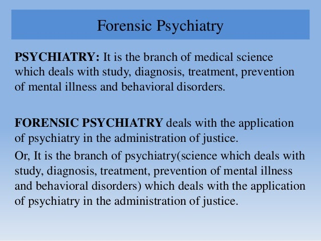 Forensic Psychiatry PSYCHIATRY: It is the branch of medical science which deals with study, diagnosis, treatment, preventi...