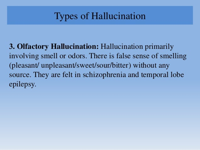 Types of Hallucination 3. Olfactory Hallucination: Hallucination primarily involving smell or odors. There is false sense ...