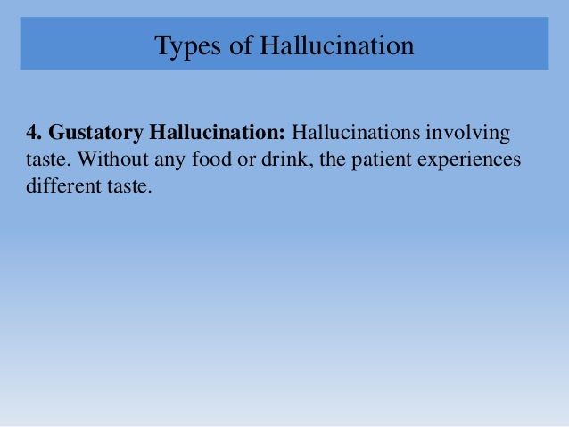 Types of Hallucination 4. Gustatory Hallucination: Hallucinations involving taste. Without any food or drink, the patient ...