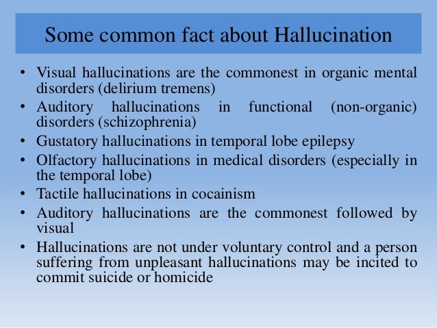 Some common fact about Hallucination • Visual hallucinations are the commonest in organic mental disorders (delirium treme...
