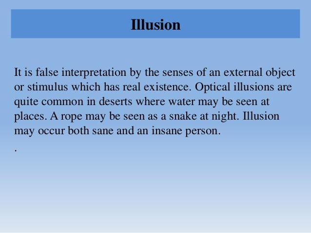 Illusion It is false interpretation by the senses of an external object or stimulus which has real existence. Optical illu...