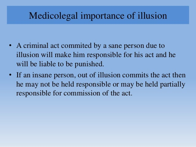 Medicolegal importance of illusion • A criminal act commited by a sane person due to illusion will make him responsible fo...