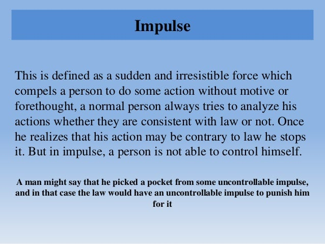 Impulse This is defined as a sudden and irresistible force which compels a person to do some action without motive or fore...