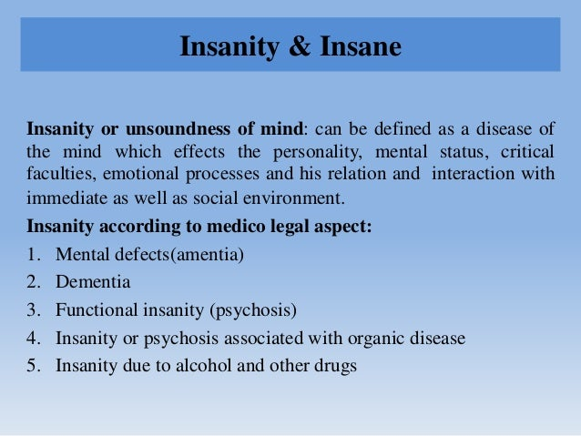 Insanity & Insane Insanity or unsoundness of mind: can be defined as a disease of the mind which effects the personality, ...