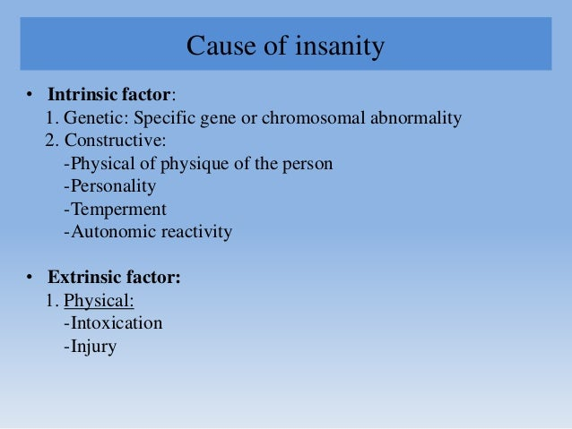 Cause of insanity • Intrinsic factor: 1. Genetic: Specific gene or chromosomal abnormality 2. Constructive: -Physical of p...