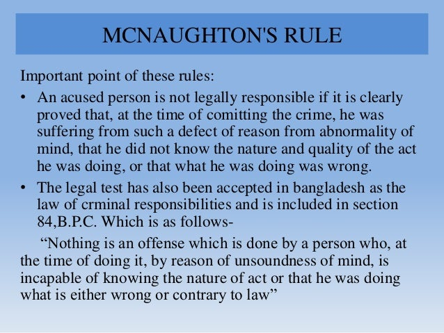 MCNAUGHTON'S RULE Important point of these rules: • An acused person is not legally responsible if it is clearly proved th...
