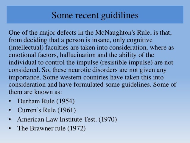 Some recent guidilines One of the major defects in the McNaughton's Rule, is that, from deciding that a person is insane, ...