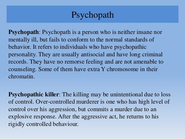 Psychopath Psychopath: Psychopath is a person who is neither insane nor mentally ill, but fails to conform to the normal s...