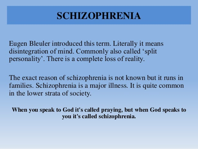 """SCHIZOPHRENIA Eugen Bleuler introduced this term. Literally it means disintegration of mind. Commonly also called """"split p..."""