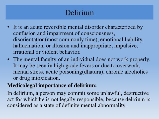 Delirium • It is an acute reversible mental disorder characterized by confusion and impairment of consciousness, disorient...