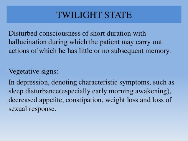 TWILIGHT STATE Disturbed consciousness of short duration with hallucination during which the patient may carry out actions...