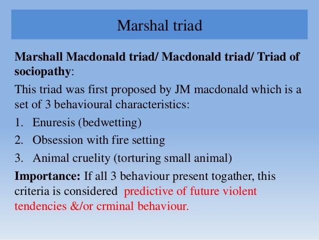 Marshal triad Marshall Macdonald triad/ Macdonald triad/ Triad of sociopathy: This triad was first proposed by JM macdonal...