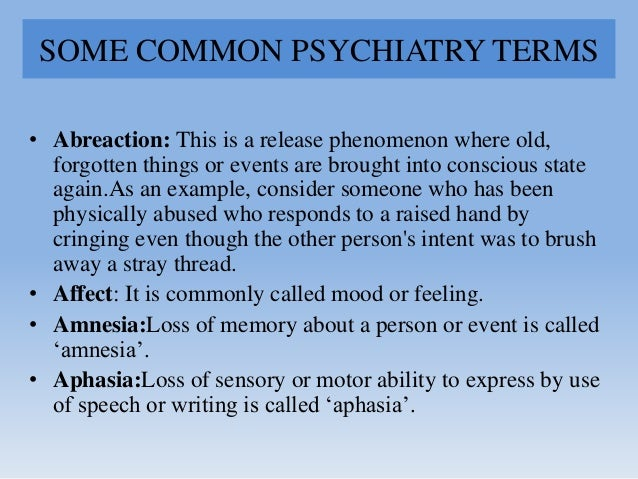 SOME COMMON PSYCHIATRY TERMS • Abreaction: This is a release phenomenon where old, forgotten things or events are brought ...