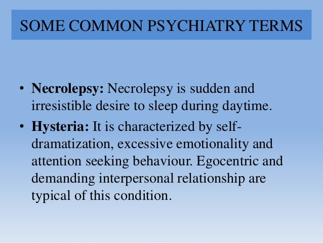 SOME COMMON PSYCHIATRY TERMS • Necrolepsy: Necrolepsy is sudden and irresistible desire to sleep during daytime. • Hysteri...