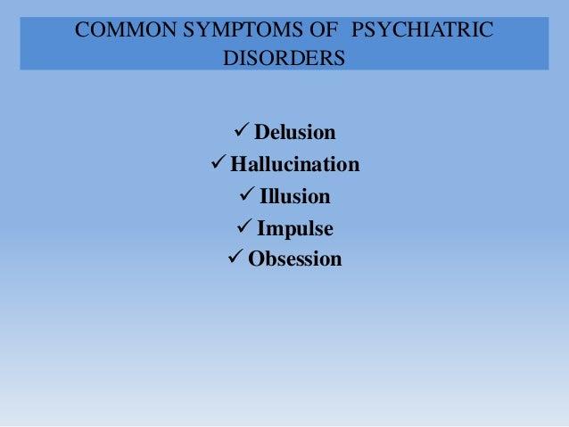 COMMON SYMPTOMS OF PSYCHIATRIC DISORDERS  Delusion  Hallucination  Illusion  Impulse  Obsession