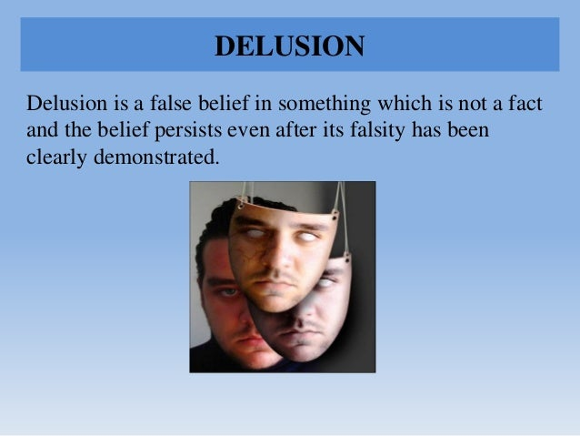 DELUSION Delusion is a false belief in something which is not a fact and the belief persists even after its falsity has be...