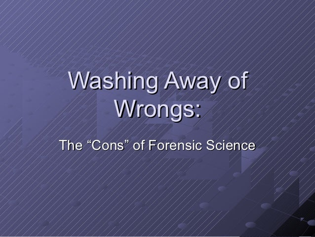 "Washing Away of    Wrongs:The ""Cons"" of Forensic Science"