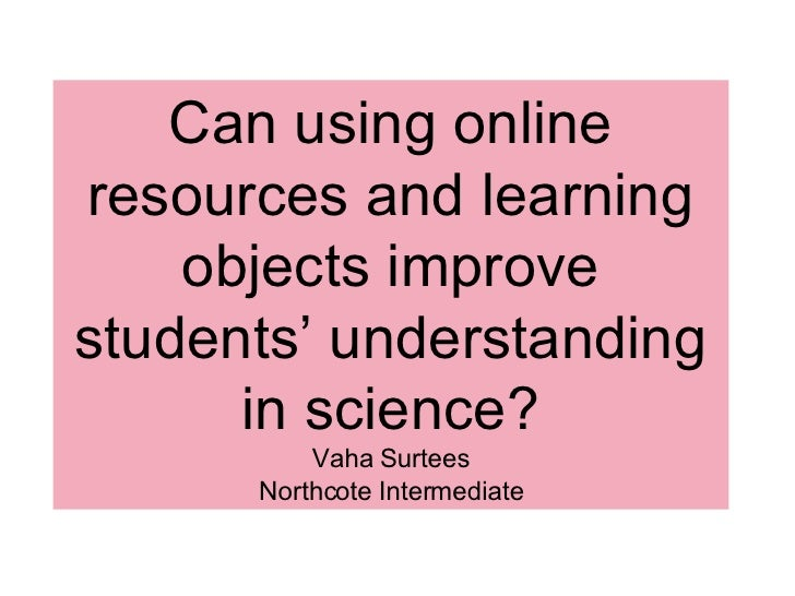 Can using online resources and learning     objects improve students' understanding       in science?           Vaha Surte...
