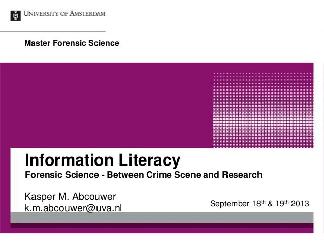 Information Literacy Forensic Science - Between Crime Scene and Research Kasper M. Abcouwer k.m.abcouwer@uva.nl Master For...
