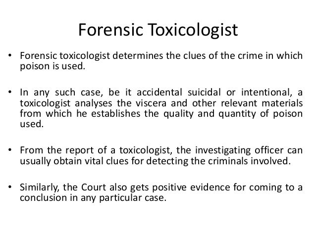 Forensic Toxicologist • Forensic toxicologist determines the clues of the crime in which poison is used. • In any such cas...