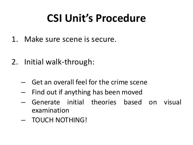 CSI Unit's Procedure 1. Make sure scene is secure. 2. Initial walk-through: – Get an overall feel for the crime scene – Fi...