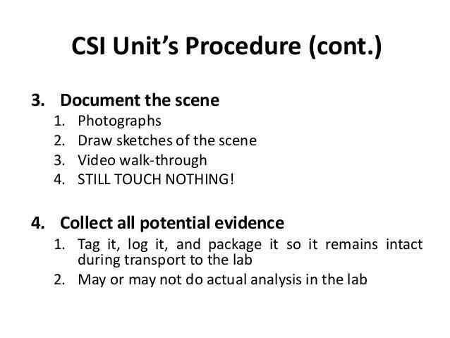 CSI Unit's Procedure (cont.) 3. Document the scene 1. Photographs 2. Draw sketches of the scene 3. Video walk-through 4. S...