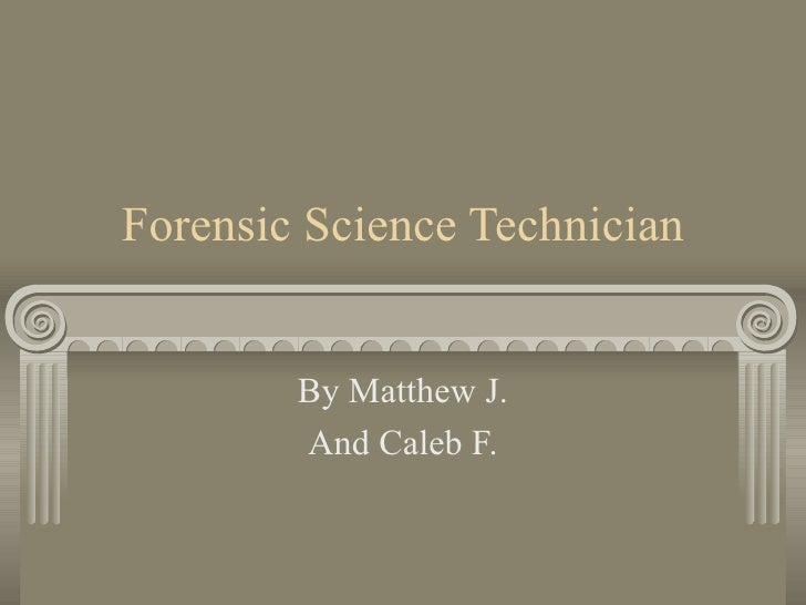 Forensic Science Technician By Matthew J. And Caleb F.