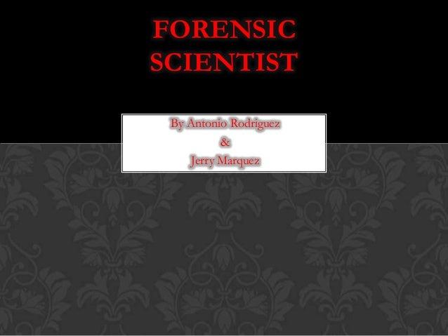 By Antonio Rodriguez & Jerry Marquez FORENSIC SCIENTIST