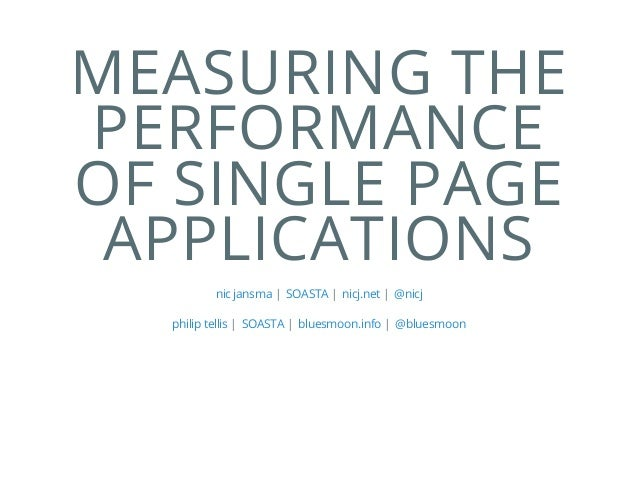 MEASURING THE PERFORMANCE OF SINGLE PAGE APPLICATIONS | | |nic jansma SOASTA nicj.net @nicj | | |philip tellis SOASTA blue...