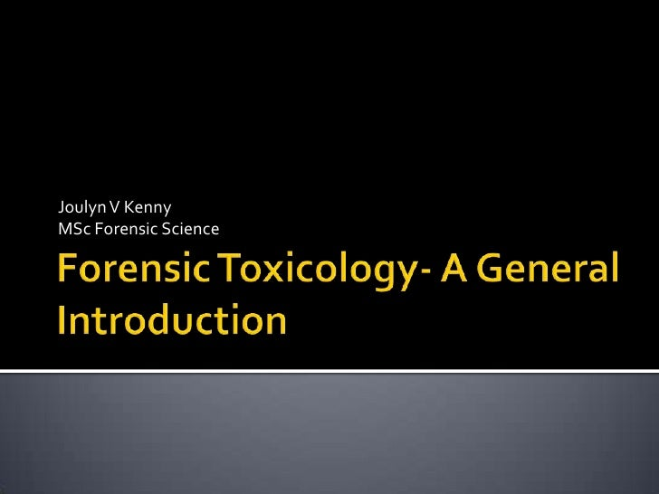 Forensic Toxicology- A General Introduction<br />Joulyn V Kenny <br />MSc Forensic Science<br />