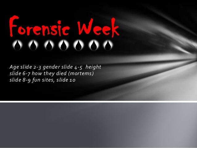 Forensic Week Age slide 2-3 gender slide 4-5 height slide 6-7 how they died (mortems) slide 8-9 fun sites, slide 10