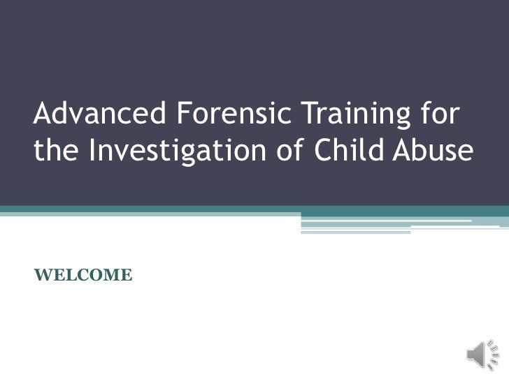 Advanced Forensic Training forthe Investigation of Child AbuseWELCOME