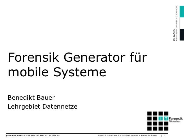 Forensik Generator für mobile Systeme Benedikt Bauer Lehrgebiet Datennetze© FH AACHEN UNIVERSITY OF APPLIED SCIENCES   For...
